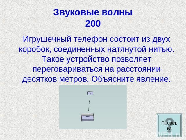 Звуковые волны 200 Игрушечный телефон состоит из двух коробок, соединенных натянутой нитью. Такое устройство позволяет переговариваться на расстоянии десятков метров. Объясните явление. Проверка