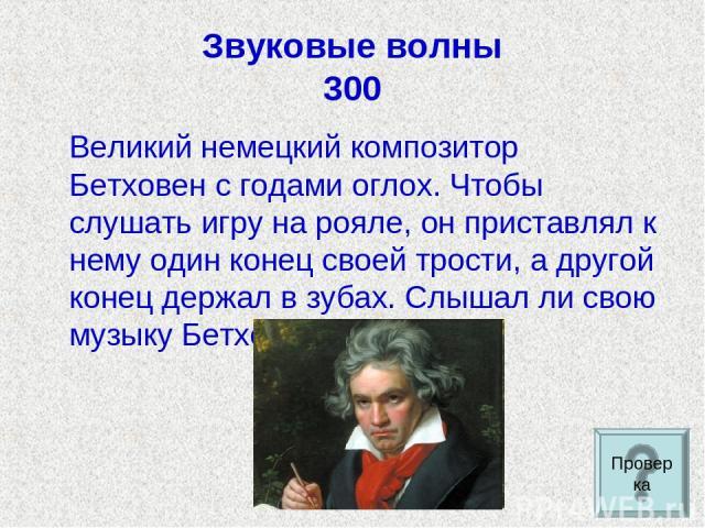 Звуковые волны 300 Великий немецкий композитор Бетховен с годами оглох. Чтобы слушать игру на рояле, он приставлял к нему один конец своей трости, а другой конец держал в зубах. Слышал ли свою музыку Бетховен? Проверка