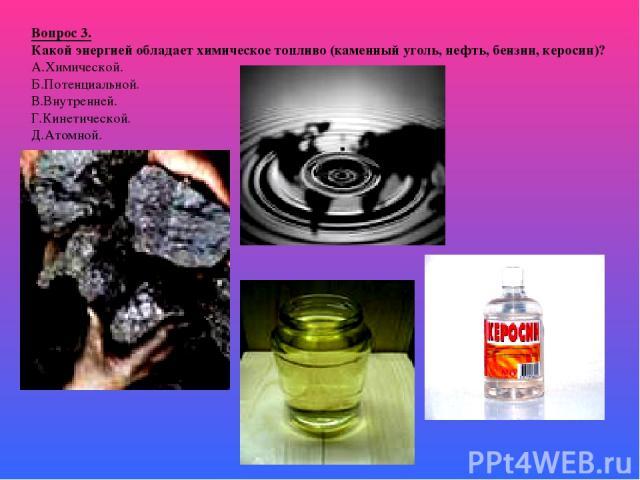 Вопрос 3. Какой энергией обладает химическое топливо (каменный уголь, нефть, бензин, керосин)? А.Химической. Б.Потенциальной. В.Внутренней. Г.Кинетической. Д.Атомной.