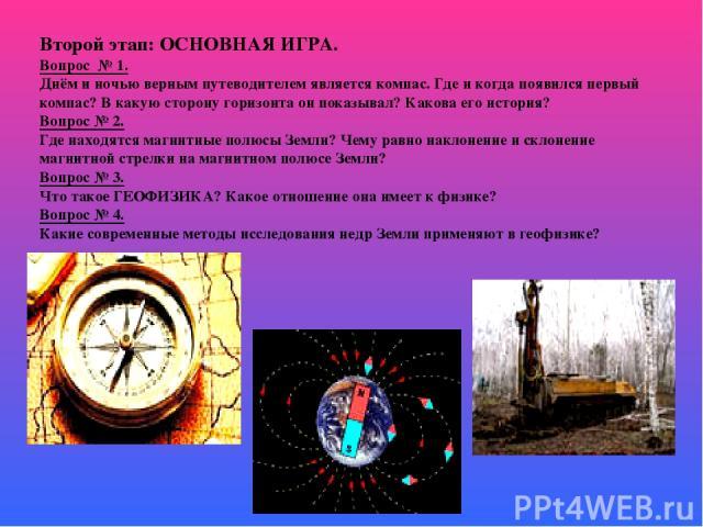 Второй этап: ОСНОВНАЯ ИГРА. Вопрос № 1. Днём и ночью верным путеводителем является компас. Где и когда появился первый компас? В какую сторону горизонта он показывал? Какова его история? Вопрос № 2. Где находятся магнитные полюсы Земли? Чему равно н…