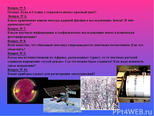 Вопрос № 5. Почему Луна и Солнце у горизонта имеют красный цвет? Вопрос № 6. Какое применение нашли методы ядерной физики в исследованиях Земли? В чём преимущество? Вопрос № 7. Какую научную информацию в геофизических исследованиях имеет космическая…