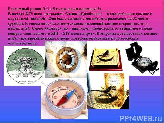Рекламный ролик № 1 «Что мы знаем о компасе?». В начале XIV века итальянец Флавий Джойя ввёл в употребление компас с картушкой (шкалой). Она была связана с магнитом и разделена на 32 части (румбы). В таком виде без значительных изменений компас сохр…