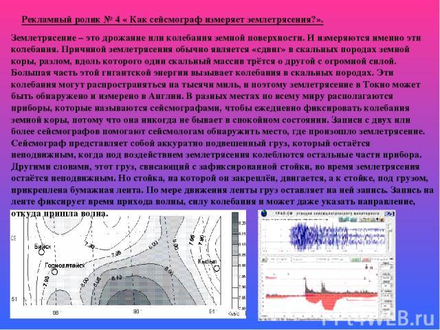 Рекламный ролик № 4 « Как сейсмограф измеряет землетрясения?». Землетрясение – это дрожание или колебания земной поверхности. И измеряются именно эти колебания. Причиной землетрясения обычно является «сдвиг» в скальных породах земной коры, разлом, в…