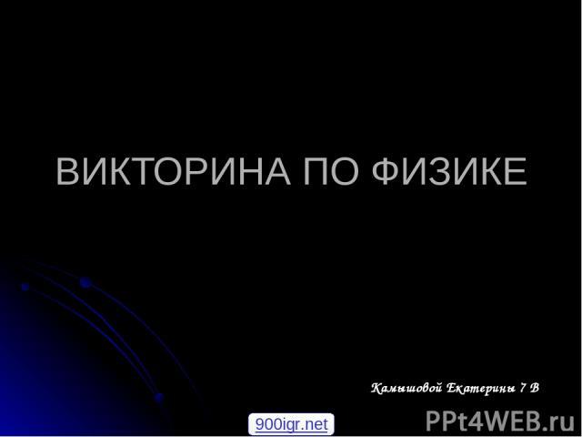 ВИКТОРИНА ПО ФИЗИКЕ Камышовой Екатерины 7 В 900igr.net