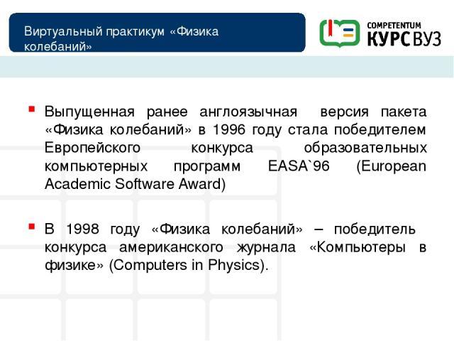 Виртуальный практикум «Физика колебаний» Выпущенная ранее англоязычная версия пакета «Физика колебаний» в 1996 году стала победителем Европейского конкурса образовательных компьютерных программ EASA`96 (European Academic Software Award) В 1998 году …