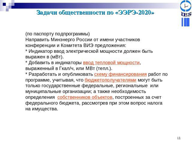 * Задачи общественности по «ЭЭРЭ-2020» (по паспорту подпрограммы) Направить Минэнерго России от имени участников конференции и Комитета ВИЭ предложения: * Индикатор ввод электрической мощности должен быть выражен в (мВт). * Добавить в индикаторы вво…