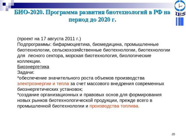 * БИО-2020. Программа развития биотехнологий в РФ на период до 2020 г. (проект на 17 августа 2011 г.) Подпрограммы: бифармоцевтика, биомедицина, промышленные биотехнологии, сельскохозяйственные биотехнологии, биотехнологии для лесного сектора, морск…