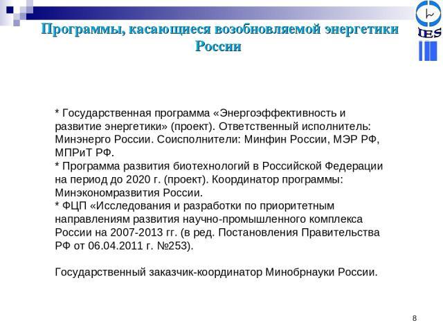 * Программы, касающиеся возобновляемой энергетики России * Государственная программа «Энергоэффективность и развитие энергетики» (проект). Ответственный исполнитель: Минэнерго России. Соисполнители: Минфин России, МЭР РФ, МПРиТ РФ. * Программа разви…