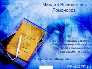 Михаил Васильевич Ломоносов Скоро сам узнаешь в школе, Как архангельский мужик П
