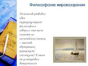 Философские мировоззрения Ломоносов развивал идеи «корпускулярной философии», го