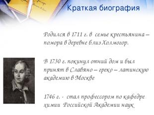Краткая биография Родился в 1711 г. в семье крестьянина – помора в деревне близ