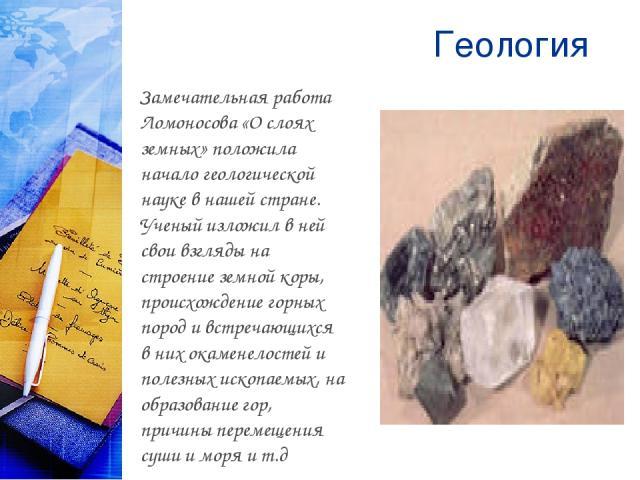 Геология Замечательная работа Ломоносова «О слоях земных» положила начало геологической науке в нашей стране. Ученый изложил в ней свои взгляды на строение земной коры, происхождение горных пород и встречающихся в них окаменелостей и полезных ископа…