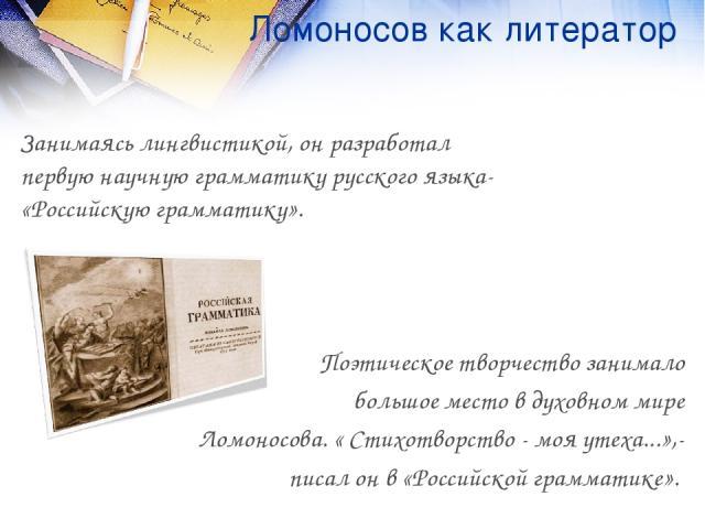 Ломоносов как литератор Занимаясь лингвистикой, он разработал первую научную грамматику русского языка- «Российскую грамматику». Поэтическое творчество занимало большое место в духовном мире Ломоносова. « Стихотворство - моя утеха...»,- писал он в «…