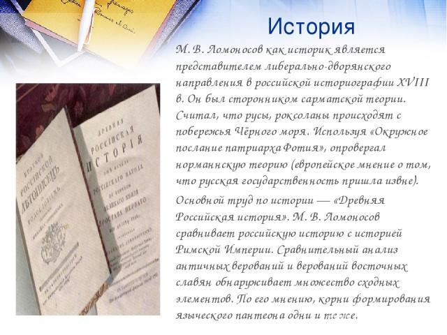 История М. В. Ломоносов как историк является представителем либерально-дворянского направления в российской историографии XVIII в. Он был сторонником сарматской теории. Считал, что русы, роксоланы происходят с побережья Чёрного моря. Используя «Окру…