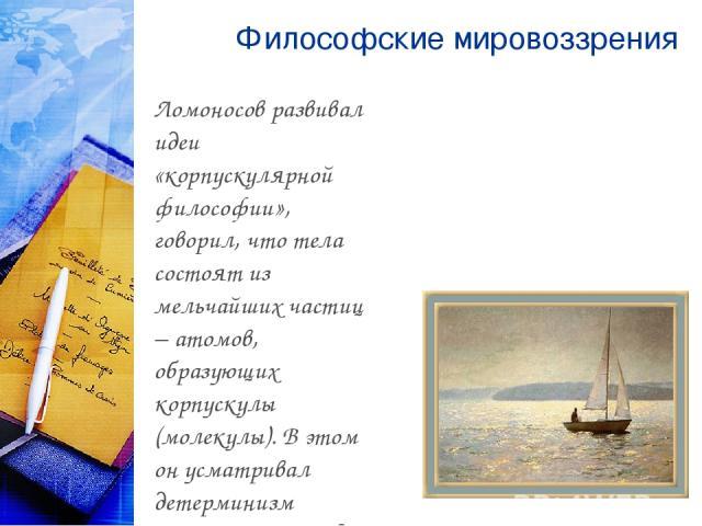 Философские мировоззрения Ломоносов развивал идеи «корпускулярной философии», говорил, что тела состоят из мельчайших частиц − атомов, образующих корпускулы (молекулы). В этом он усматривал детерминизм процессов в природе.