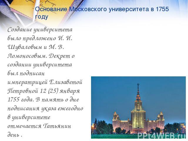 Основание Московского университета в 1755 году Создание университета было предложено И. И. Шуваловым и М. В. Ломоносовым. Декрет о создании университета был подписан императрицей Елизаветой Петровной 12 (25) января 1755 года. В память о дне подписан…