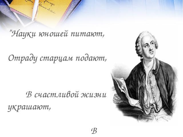 """""""Науки юношей питают, Отраду старцам подают, В счастливой жизни украшают, В несчастный случай берегут"""". М.В. Ломоносов"""