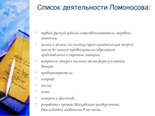 Список деятельности Ломоносова: первый русский учёный-естествоиспытатель мирового значения; химик и физик; его молекулярно-кинетическая теория тепла во многом предвосхитила современное представление о строении материи; астроном: открыл наличие атмос…