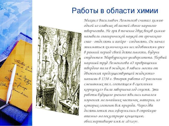 Работы в области химии Михаил Васильевич Ломоносов считал химию одной из главных областей своего научного творчества. Не зря в течение двух веков химию называли спагирической наукой от греческого спао - отделять и агейро - соединять. Он начал занима…