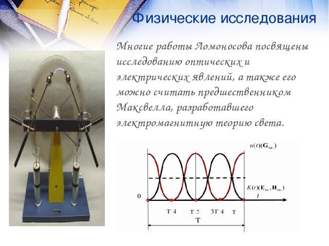Физические исследования Многие работы Ломоносова посвящены исследованию оптических и электрических явлений, а также его можно считать предшественником Максвелла, разработавшего электромагнитную теорию света.