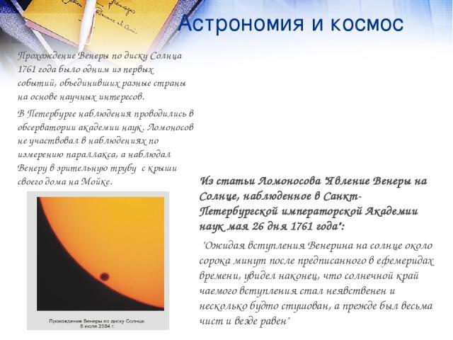 Астрономия и космос Прохождение Венеры по диску Солнца 1761 года было одним из первых событий, объединивших разные страны на основе научных интересов. В Петербурге наблюдения проводились в обсерватории академии наук. Ломоносов не участвовал в наблюд…