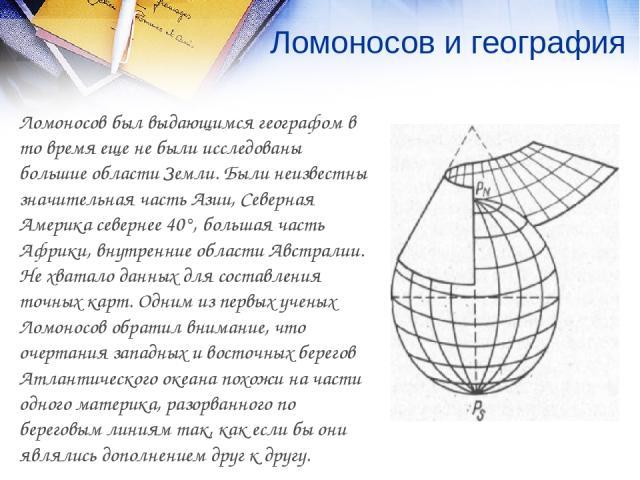 Ломоносов и география Ломоносов был выдающимся географом в то время еще не были исследованы большие области Земли. Были неизвестны значительная часть Азии, Северная Америка севернее 40°, большая часть Африки, внутренние области Австралии. Не хватало…