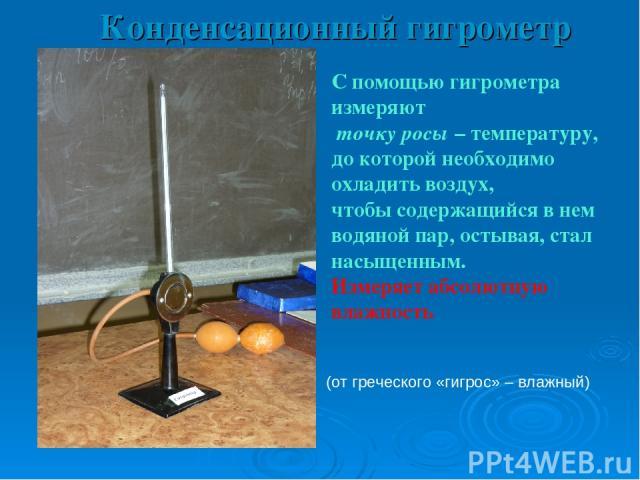 Конденсационный гигрометр С помощью гигрометра измеряют точку росы – температуру, до которой необходимо охладить воздух, чтобы содержащийся в нем водяной пар, остывая, стал насыщенным. Измеряет абсолютную влажность tросы = 150С tсух = 230С (от грече…