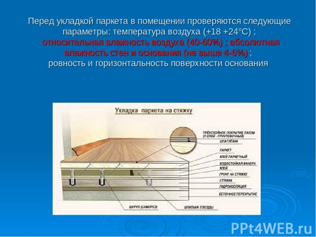 Перед укладкой паркета в помещении проверяются следующие параметры: температура воздуха (+18 +24°С) ; относительная влажность воздуха (40-60%) ; абсолютная влажность стен и основания (не выше 4-6%) ; ровность и горизонтальность поверхности основания