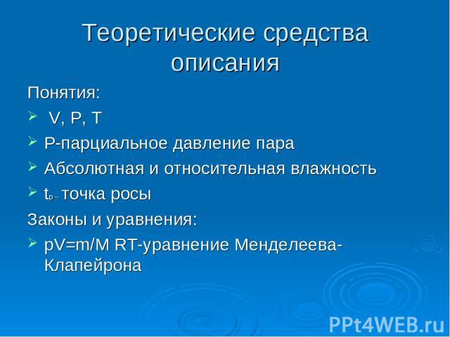 Теоретические средства описания Понятия: V, P, T P-парциальное давление пара Абсолютная и относительная влажность tр – точка росы Законы и уравнения: pV=m/M RT-уравнение Менделеева-Клапейрона
