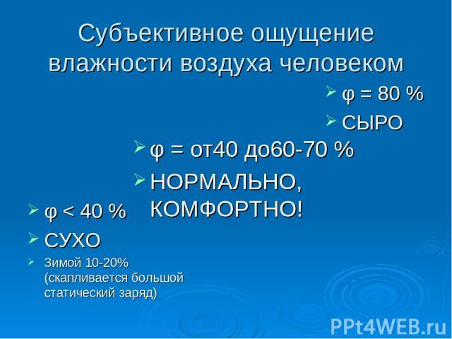 Субъективное ощущение влажности воздуха человеком φ < 40 % СУХО Зимой 10-20% (скапливается большой статический заряд) φ = 80 % СЫРО φ = от40 до60-70 % НОРМАЛЬНО, КОМФОРТНО!