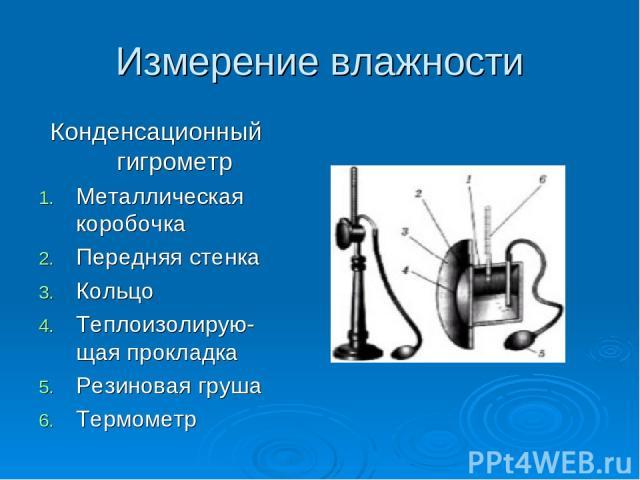 Измерение влажности Конденсационный гигрометр Металлическая коробочка Передняя стенка Кольцо Теплоизолирую-щая прокладка Резиновая груша Термометр