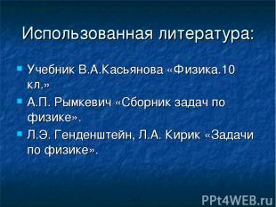 Использованная литература: Учебник В.А.Касьянова «Физика.10 кл.» А.П. Рымкевич «