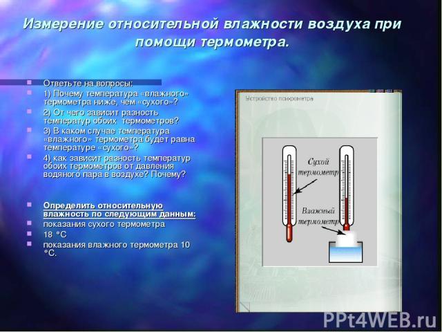 Измерение относительной влажности воздуха при помощи термометра. Ответьте на вопросы: 1) Почему температура «влажного» термометра ниже, чем «сухого»? 2) От чего зависит разность температур обоих термометров? 3) В каком случае температура «влажного» …