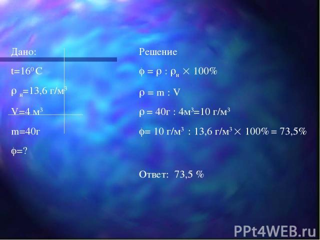 Дано: t=160 С н=13,6 г/м3 V=4 м3 m=40г =? Решение = : н 100% = m : V = 40г : 4м3=10 г/м3 = 10 г/м3 : 13,6 г/м3 100% = 73,5% Ответ: 73,5 %