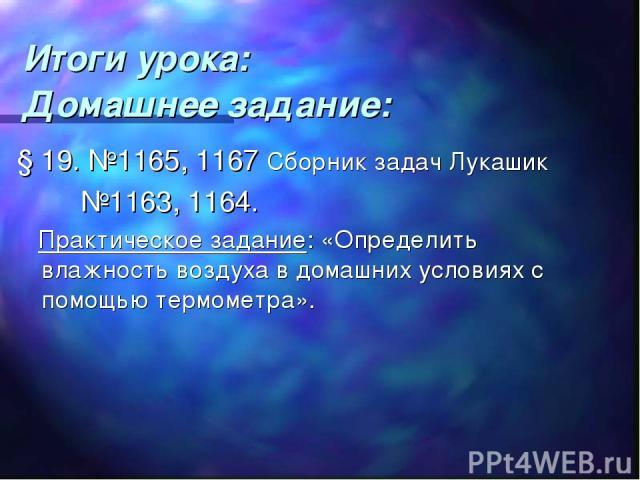 Итоги урока: Домашнее задание: § 19. №1165, 1167 Сборник задач Лукашик №1163, 1164. Практическое задание: «Определить влажность воздуха в домашних условиях с помощью термометра».