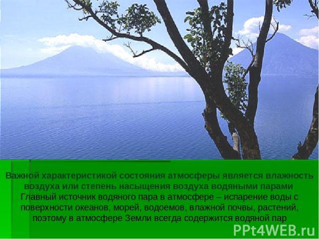Важной характеристикой состояния атмосферы является влажность воздуха или степень насыщения воздуха водяными парами Главный источник водяного пара в атмосфере – испарение воды с поверхности океанов, морей, водоемов, влажной почвы, растений, поэтому …