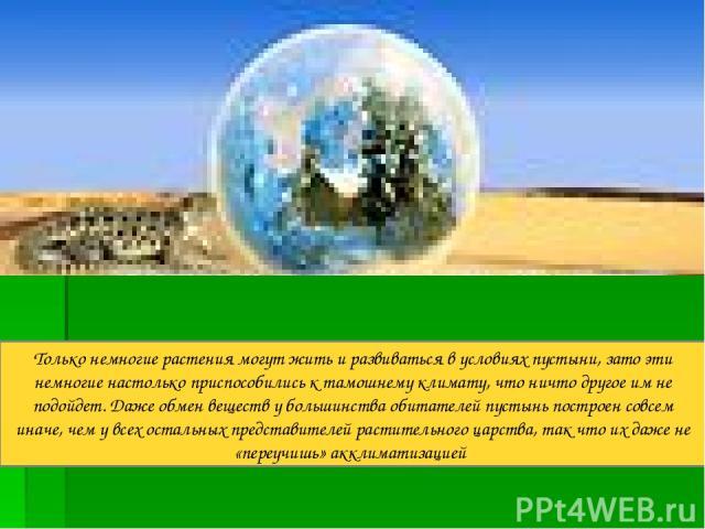 Только немногие растения могут жить и развиваться в условиях пустыни, зато эти немногие настолько приспособились к тамошнему климату, что ничто другое им не подойдет. Даже обмен веществ у большинства обитателей пустынь построен совсем иначе, чем у в…