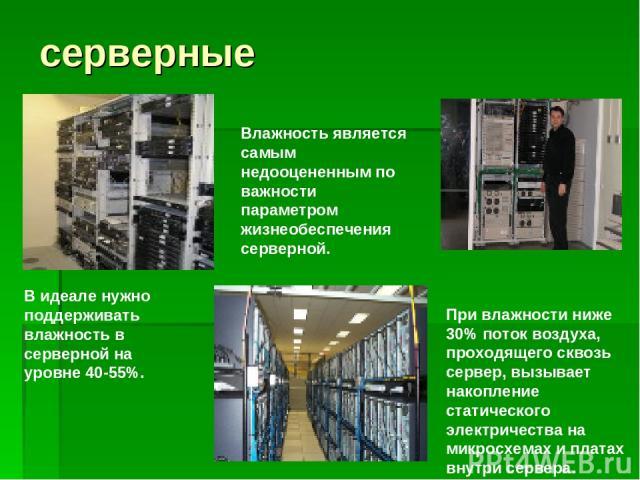 серверные Влажность является самым недооцененным по важности параметром жизнеобеспечения серверной. При влажности ниже 30% поток воздуха, проходящего сквозь сервер, вызывает накопление статического электричества на микросхемах и платах внутри сервер…