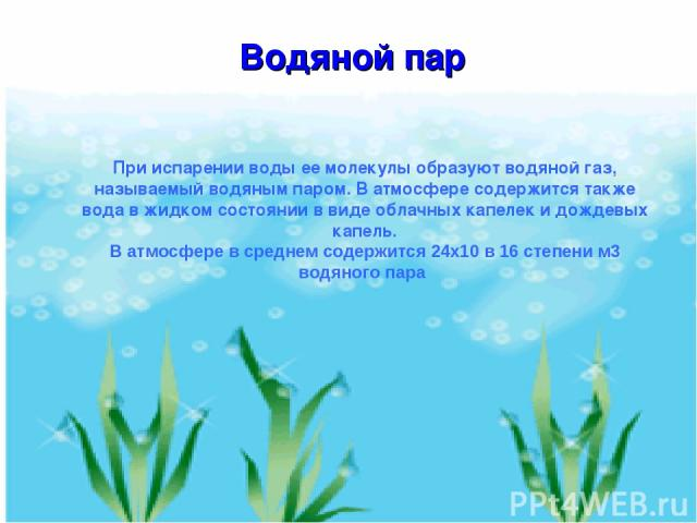 При испарении воды ее молекулы образуют водяной газ, называемый водяным паром. В атмосфере содержится также вода в жидком состоянии в виде облачных капелек и дождевых капель. В атмосфере в среднем содержится 24х10 в 16 степени м3 водяного пара Водяной пар