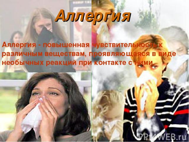 Аллергия Аллергия - повышенная чувствительность к различным веществам, проявляющаяся в виде необычных реакций при контакте с ними.