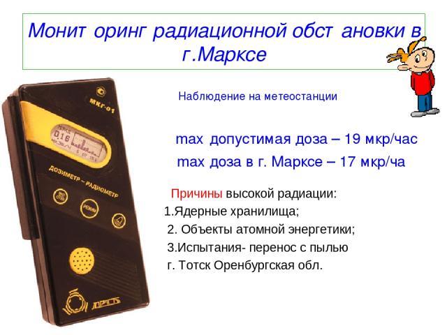 Мониторинг радиационной обстановки в г.Марксе Наблюдение на метеостанции max допустимая доза – 19 мкр/час max доза в г. Марксе – 17 мкр/ча Причины высокой радиации: 1.Ядерные хранилища; 2. Объекты атомной энергетики; 3.Испытания- перенос с пылью г. …