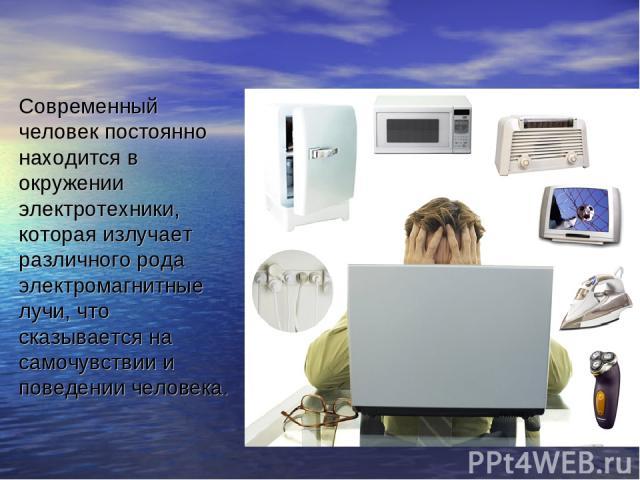 Современный человек постоянно находится в окружении электротехники, которая излучает различного рода электромагнитные лучи, что сказывается на самочувствии и поведении человека.