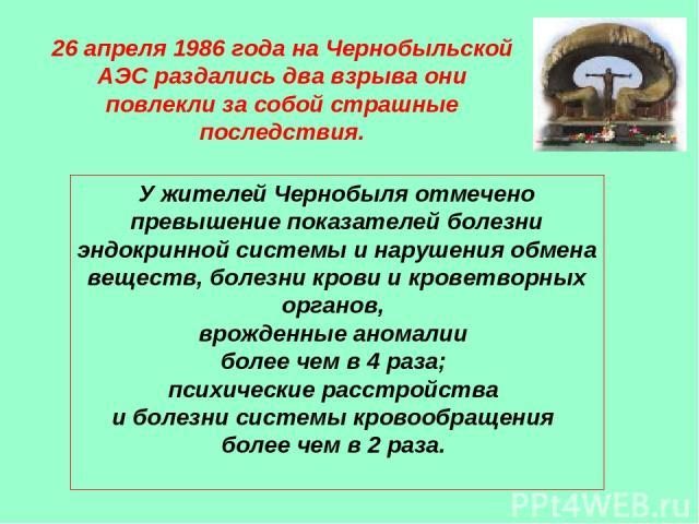 26 апреля 1986 года на Чернобыльской АЭС раздались два взрыва они повлекли за собой страшные последствия. У жителей Чернобыля отмечено превышение показателей болезни эндокринной системы и нарушения обмена веществ, болезни крови и кроветворных органо…