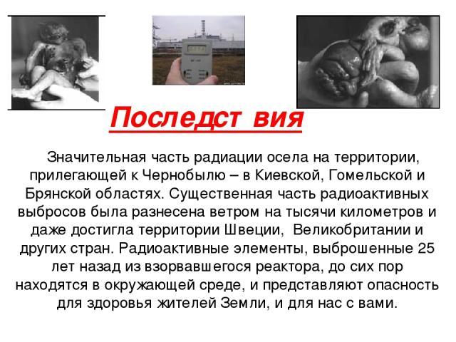 Последствия Значительная часть радиации осела на территории, прилегающей к Чернобылю – в Киевской, Гомельской и Брянской областях. Существенная часть радиоактивных выбросов была разнесена ветром на тысячи километров и даже достигла территории Швеции…