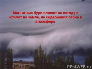 Магнитные бури влияют на погоду и климат на земле, на содержания озона в атмосфе