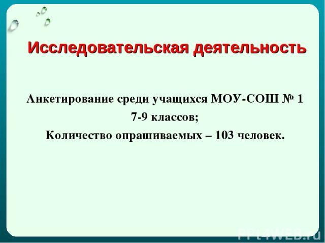 Исследовательская деятельность Анкетирование среди учащихся МОУ-СОШ № 1 7-9 классов; Количество опрашиваемых – 103 человек.