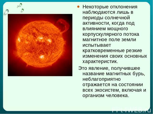 Некоторые отклонения наблюдаются лишь в периоды солнечной активности, когда под влиянием мощного корпускулярного потока магнитное поле земли испытывает кратковременные резкие изменения своих основных характеристик. Это явление, получившее название м…