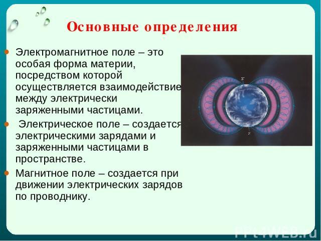 Основные определения Электромагнитное поле – это особая форма материи, посредством которой осуществляется взаимодействие между электрически заряженными частицами. Электрическое поле – создается электрическими зарядами и заряженными частицами в прост…