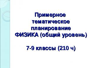Примерное тематическое планирование ФИЗИКА (общий уровень) 7-9 классы (210 ч)