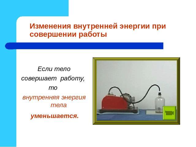 Изменения внутренней энергии при совершении работы Если тело совершает работу, то внутренняя энергия тела уменьшается.